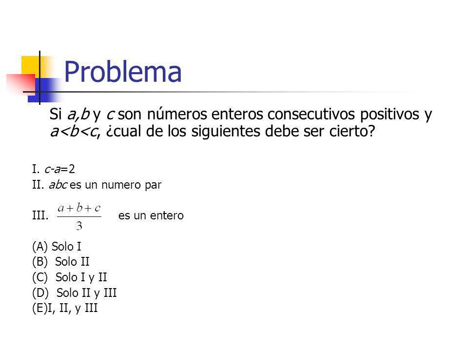 Problema Si a,b y c son números enteros consecutivos positivos y a<b<c, ¿cual de los siguientes debe ser cierto? I. c-a=2 II. abc es un numero par III
