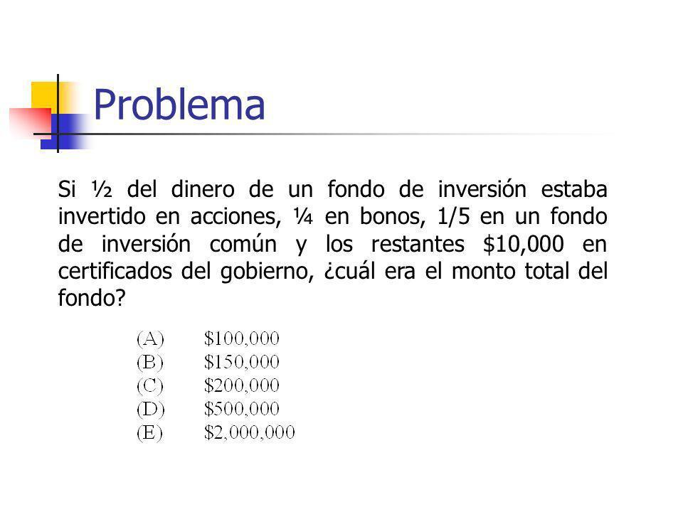 Problema Si ½ del dinero de un fondo de inversión estaba invertido en acciones, ¼ en bonos, 1/5 en un fondo de inversión común y los restantes $10,000
