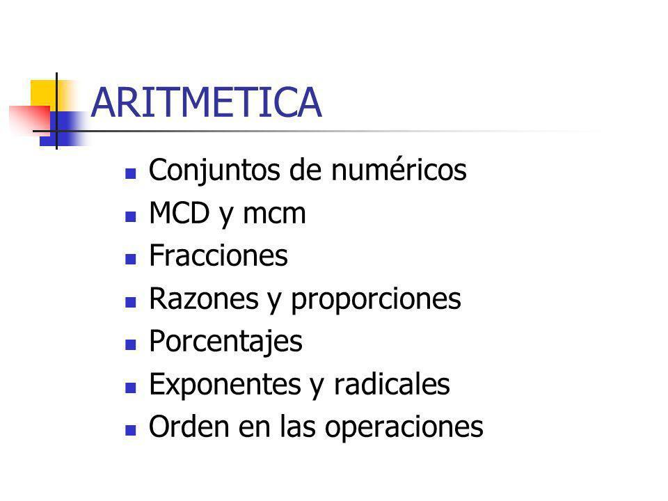 ARITMETICA Conjuntos de numéricos MCD y mcm Fracciones Razones y proporciones Porcentajes Exponentes y radicales Orden en las operaciones