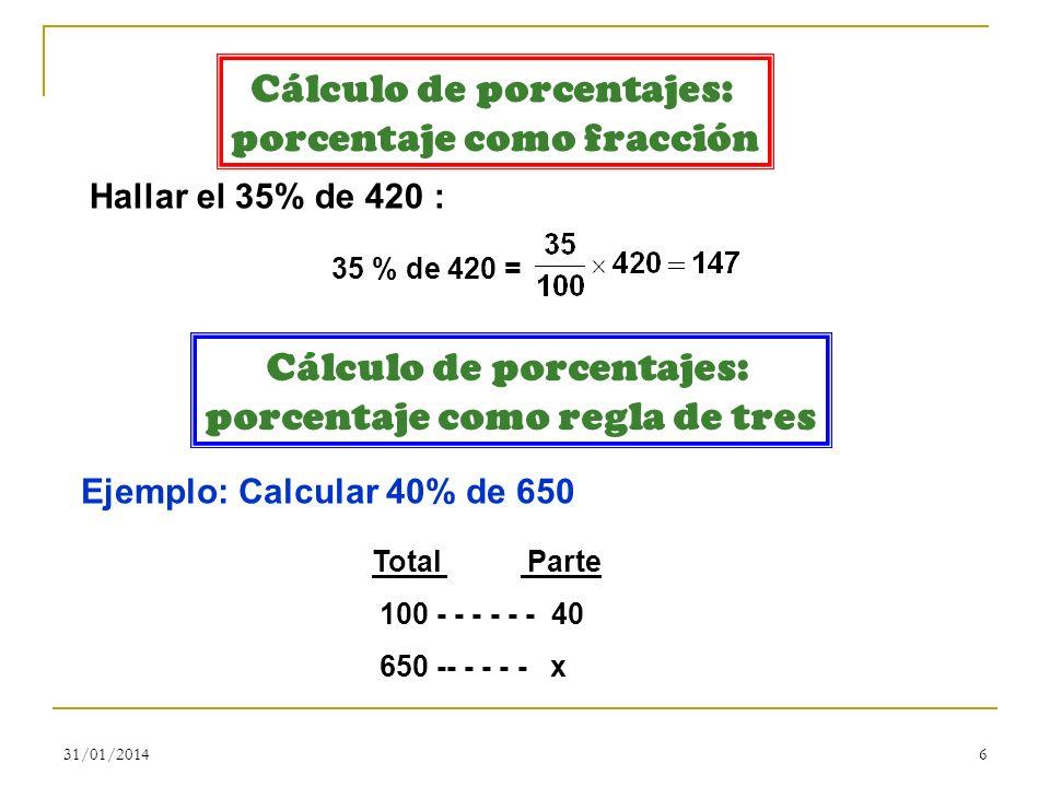 31/01/20146 Cálculo de porcentajes: porcentaje como fracción Hallar el 35% de 420 : 35 % de 420 = Cálculo de porcentajes: porcentaje como regla de tre