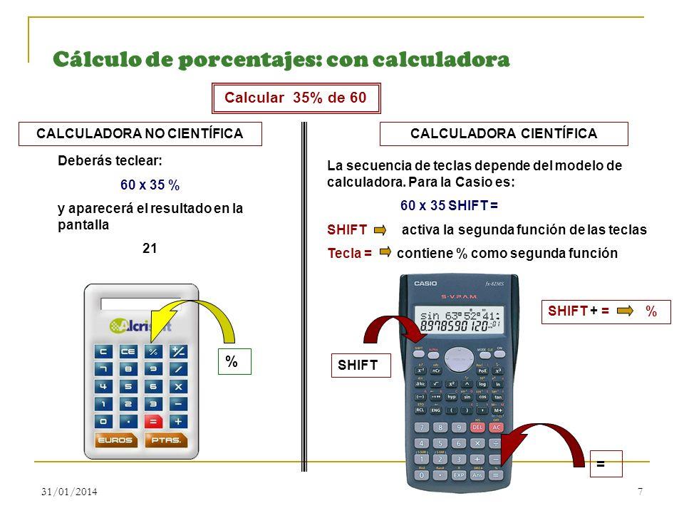 31/01/20147 Cálculo de porcentajes: con calculadora Calcular 35% de 60 CALCULADORA NO CIENTÍFICA Deberás teclear: 60 x 35 % y aparecerá el resultado e