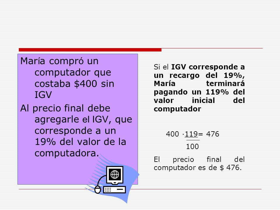 Mar í a compr ó un computador que costaba $400 sin IGV Al precio final debe agregarle el IGV, que corresponde a un 19% del valor de la computadora.
