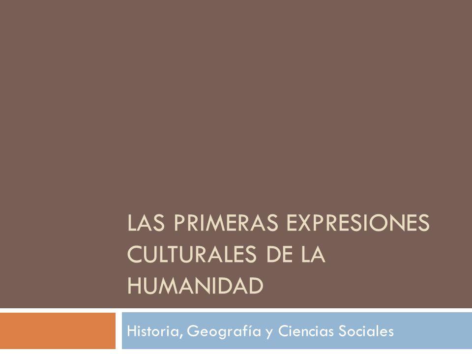 LAS PRIMERAS EXPRESIONES CULTURALES DE LA HUMANIDAD Historia, Geografía y Ciencias Sociales