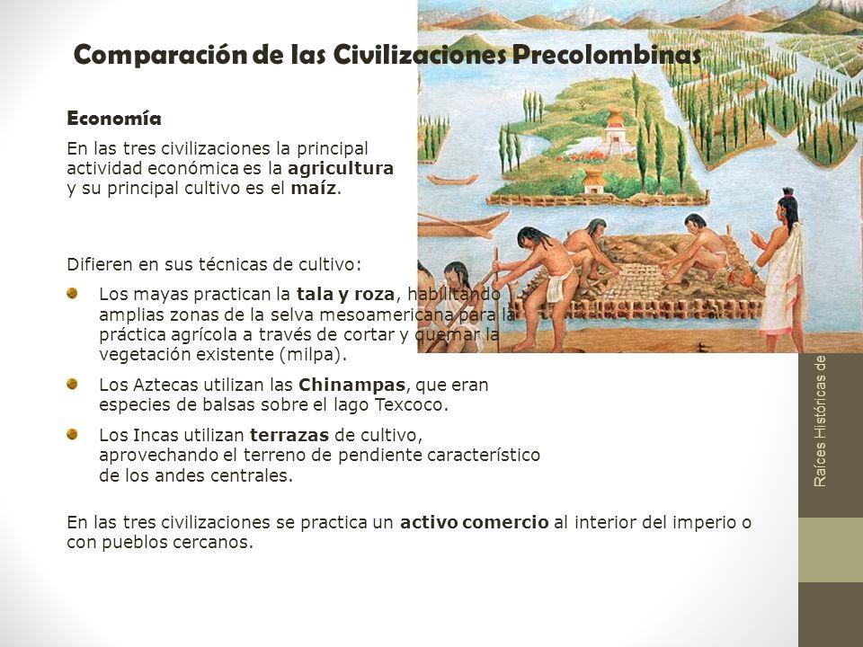 Raíces Históricas de Chile U 1/ 11 Comparación de las Civilizaciones Precolombinas Economía Difieren en sus técnicas de cultivo: Los mayas practican l