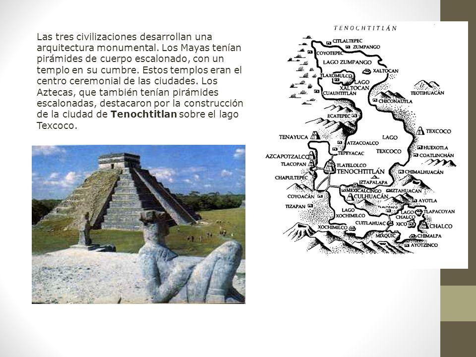 Raíces Históricas de Chile U 1/ 17 Las tres civilizaciones desarrollan una arquitectura monumental. Los Mayas tenían pirámides de cuerpo escalonado, c