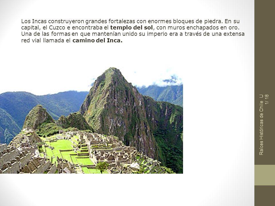 Raíces Históricas de Chile U 1/ 18 Los Incas construyeron grandes fortalezas con enormes bloques de piedra. En su capital, el Cuzco e encontraba el te