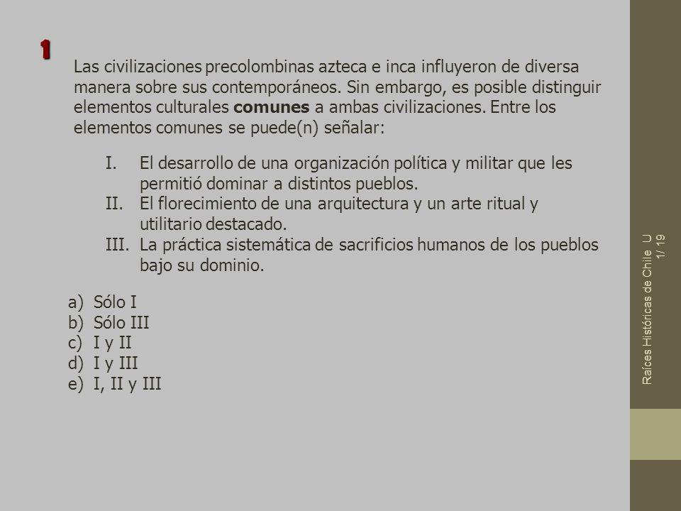 Raíces Históricas de Chile U 1/ 19 Las civilizaciones precolombinas azteca e inca influyeron de diversa manera sobre sus contemporáneos. Sin embargo,