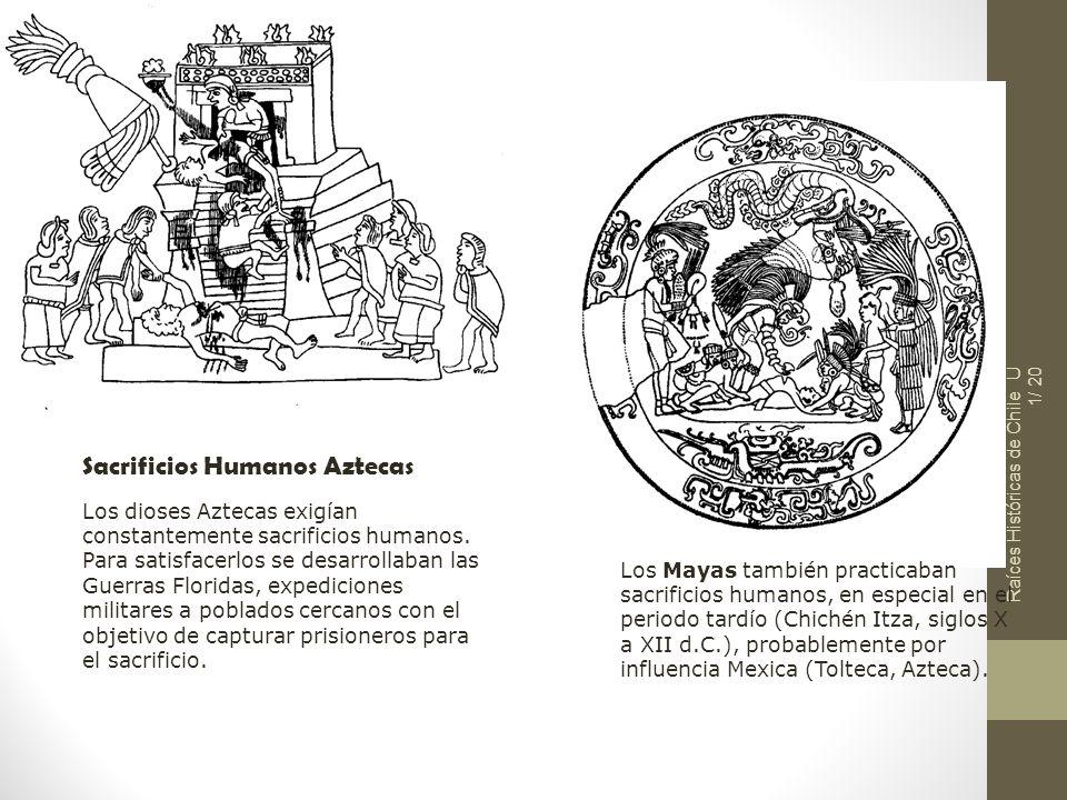 Raíces Históricas de Chile U 1/ 20 Sacrificios Humanos Aztecas Los dioses Aztecas exigían constantemente sacrificios humanos. Para satisfacerlos se de