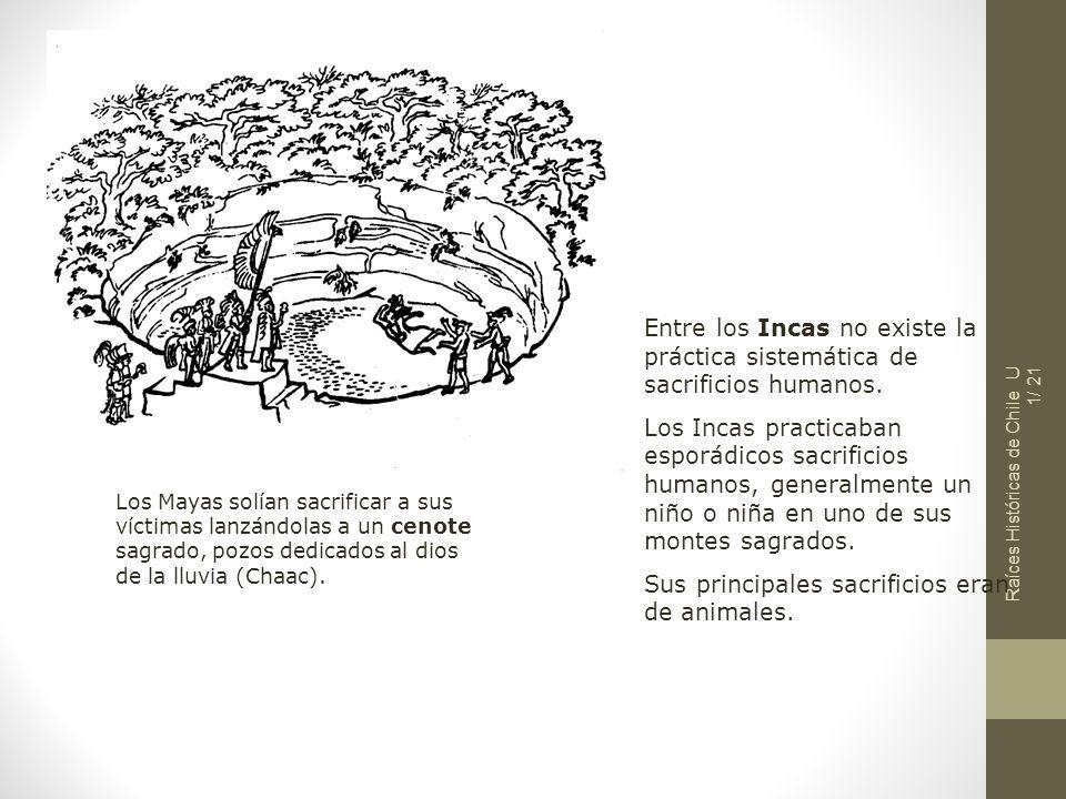 Raíces Históricas de Chile U 1/ 21 Los Mayas solían sacrificar a sus víctimas lanzándolas a un cenote sagrado, pozos dedicados al dios de la lluvia (C