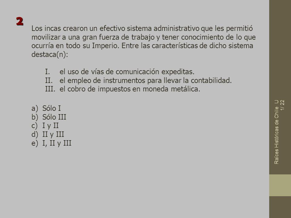 Raíces Históricas de Chile U 1/ 22 Los incas crearon un efectivo sistema administrativo que les permitió movilizar a una gran fuerza de trabajo y tene