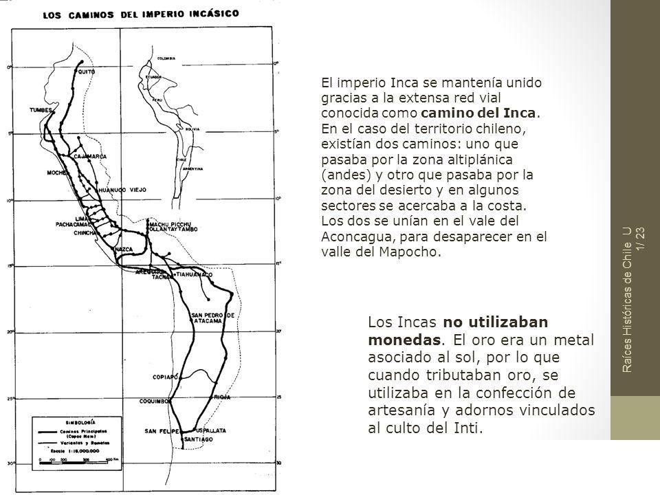 Raíces Históricas de Chile U 1/ 23 El imperio Inca se mantenía unido gracias a la extensa red vial conocida como camino del Inca. En el caso del terri