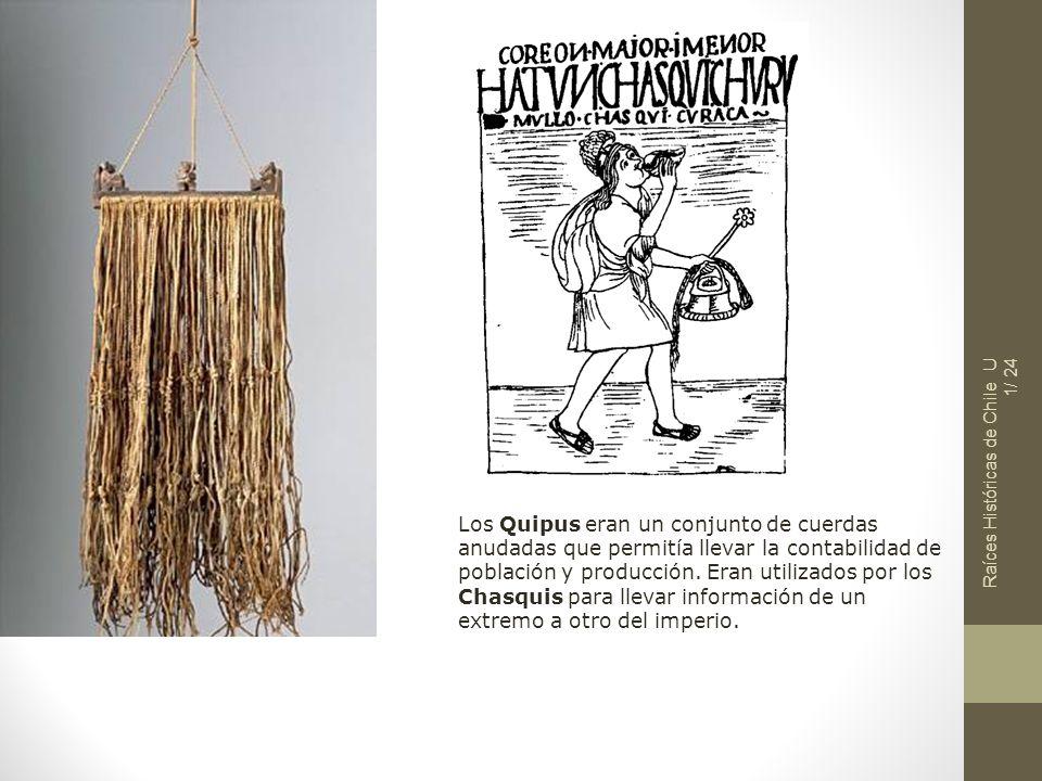 Raíces Históricas de Chile U 1/ 24 Los Quipus eran un conjunto de cuerdas anudadas que permitía llevar la contabilidad de población y producción. Eran