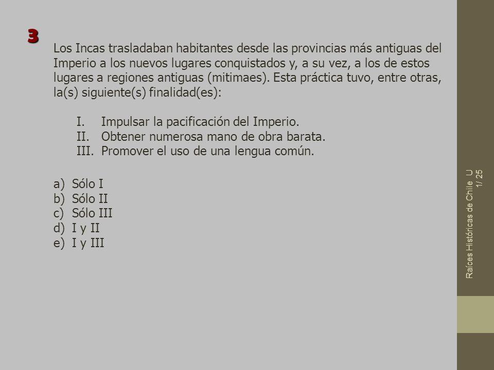 Raíces Históricas de Chile U 1/ 25 Los Incas trasladaban habitantes desde las provincias más antiguas del Imperio a los nuevos lugares conquistados y,
