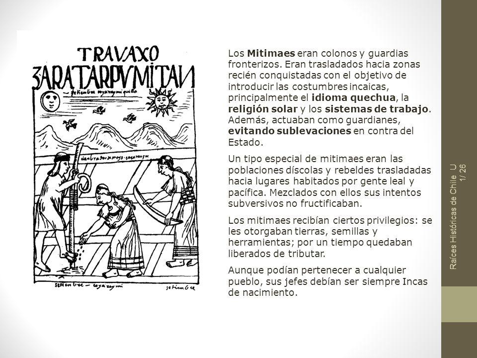 Raíces Históricas de Chile U 1/ 26 Los Mitimaes eran colonos y guardias fronterizos. Eran trasladados hacia zonas recién conquistadas con el objetivo