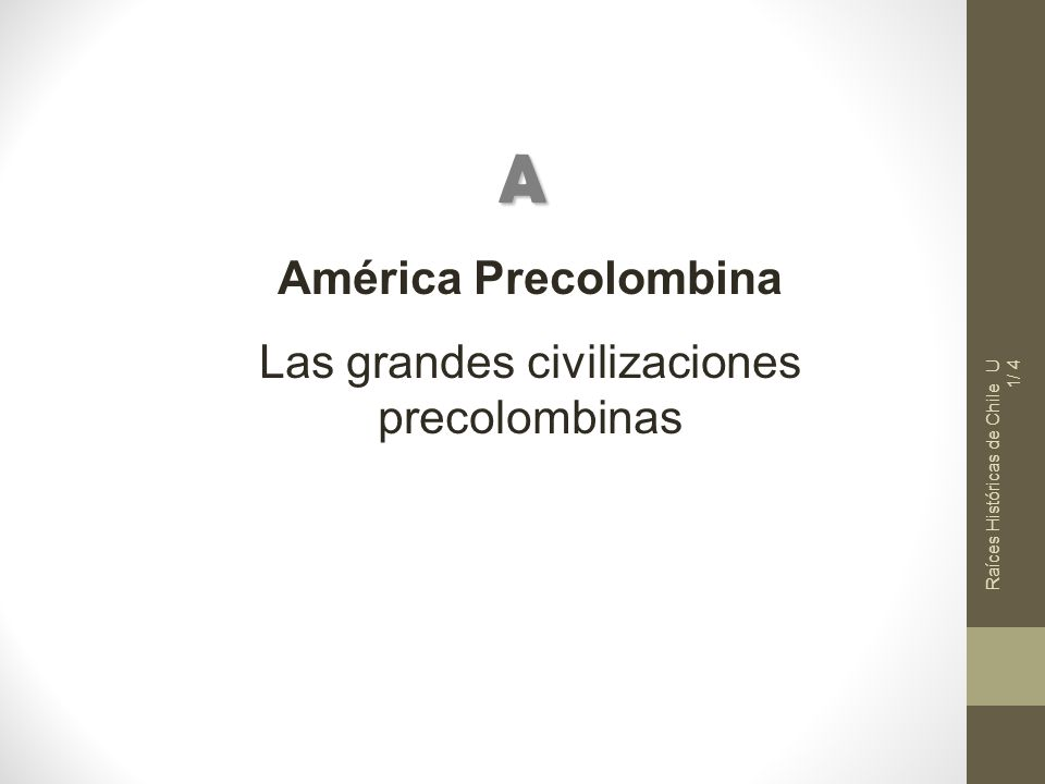 Raíces Históricas de Chile U 1/ 4 América Precolombina Las grandes civilizaciones precolombinas A