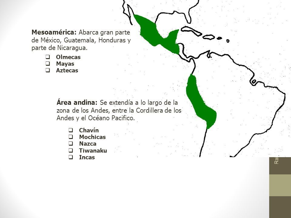 Raíces Históricas de Chile U 1/ 6 Mesoamérica: Abarca gran parte de México, Guatemala, Honduras y parte de Nicaragua. Área andina: Se extendía a lo la