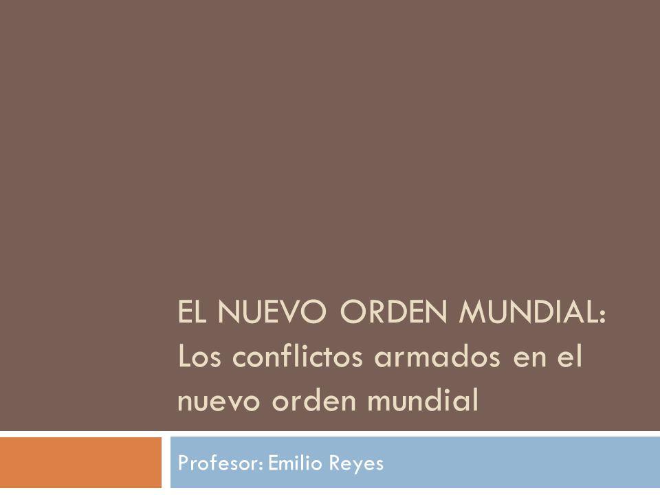 EL NUEVO ORDEN MUNDIAL: Los conflictos armados en el nuevo orden mundial Profesor: Emilio Reyes