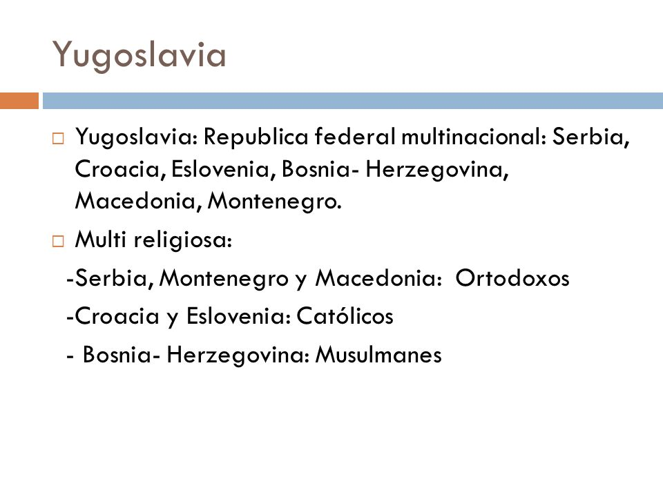 Yugoslavia Yugoslavia: Republica federal multinacional: Serbia, Croacia, Eslovenia, Bosnia- Herzegovina, Macedonia, Montenegro. Multi religiosa: -Serb