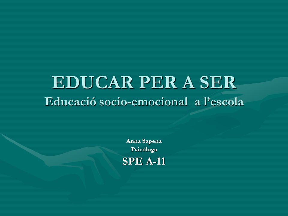 EDUCAR PER A SER Educació socio-emocional a lescola Anna Sapena Psicóloga SPE A-11
