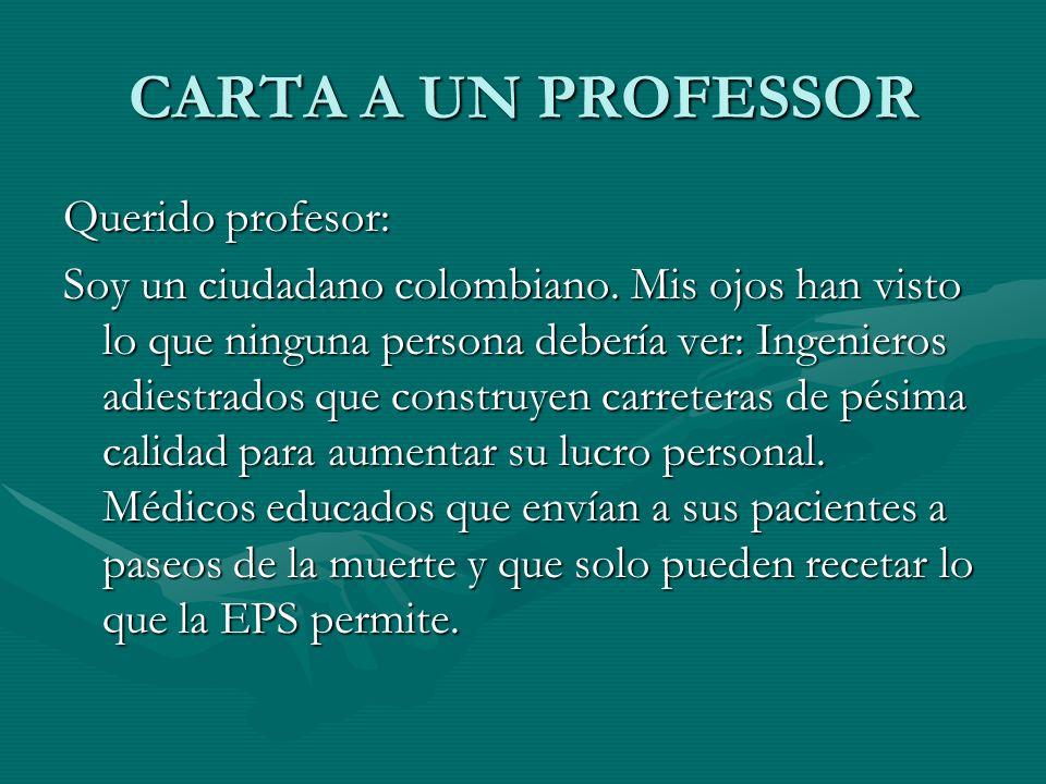 CARTA A UN PROFESSOR Querido profesor: Soy un ciudadano colombiano. Mis ojos han visto lo que ninguna persona debería ver: Ingenieros adiestrados que