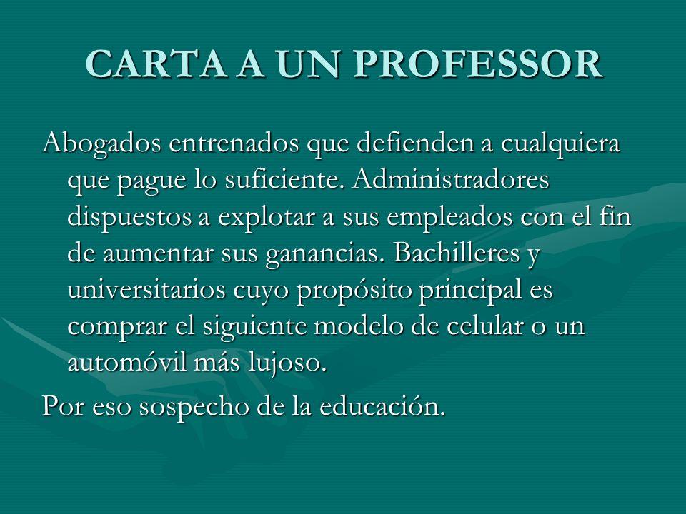 CARTA A UN PROFESSOR Abogados entrenados que defienden a cualquiera que pague lo suficiente. Administradores dispuestos a explotar a sus empleados con