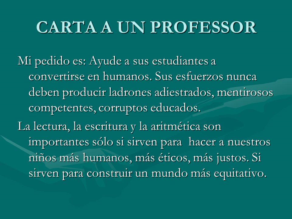 CARTA A UN PROFESSOR Mi pedido es: Ayude a sus estudiantes a convertirse en humanos. Sus esfuerzos nunca deben producir ladrones adiestrados, mentiros