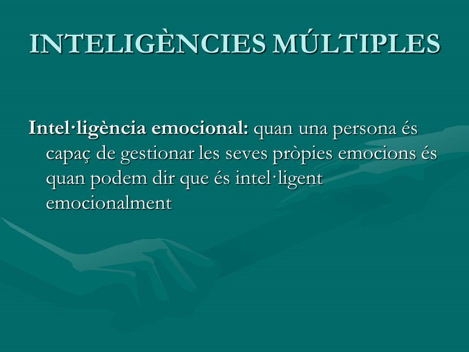 INTELIGÈNCIES MÚLTIPLES Intel·ligència emocional: quan una persona és capaç de gestionar les seves pròpies emocions és quan podem dir que és intel·lig