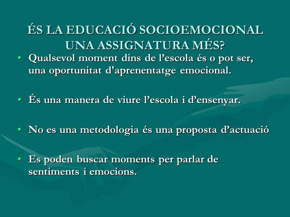ÉS LA EDUCACIÓ SOCIOEMOCIONAL UNA ASSIGNATURA MÉS? Qualsevol moment dins de lescola és o pot ser, una oportunitat d'aprenentatge emocional.Qualsevol m