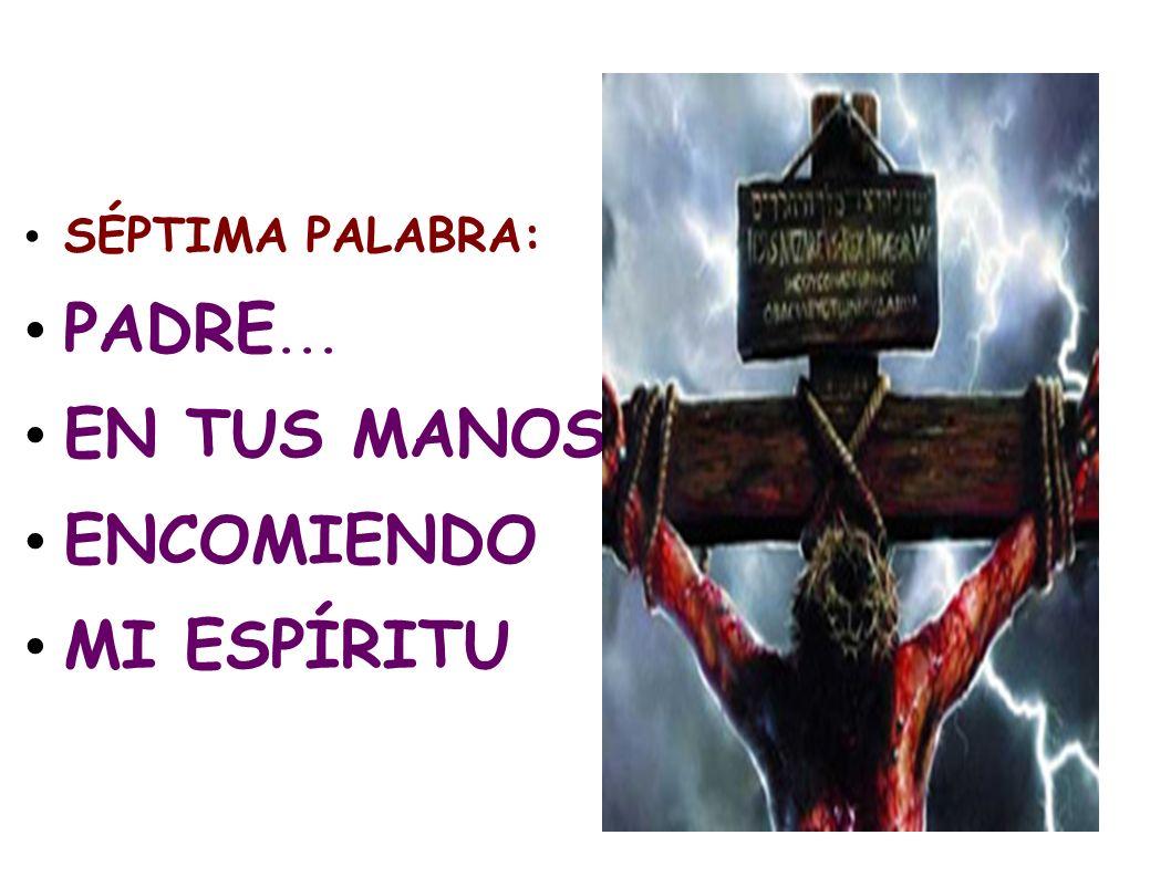 SÉPTIMA PALABRA: PADRE... EN TUS MANOS ENCOMIENDO MI ESPÍRITU