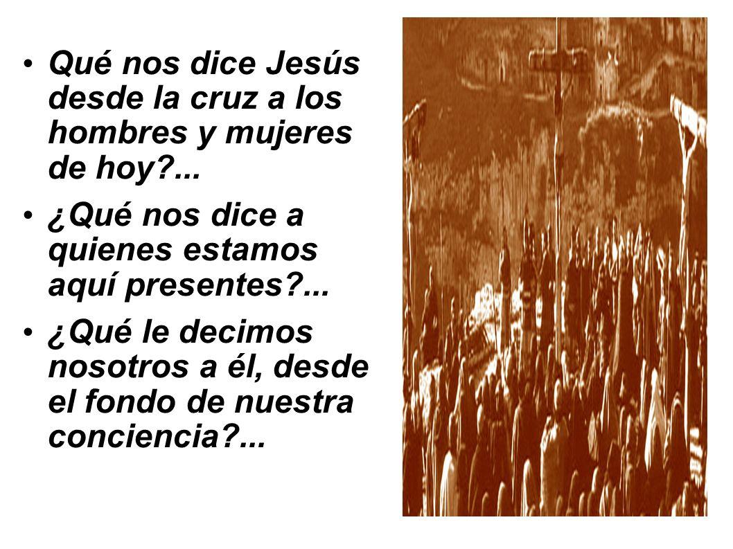 Qué nos dice Jesús desde la cruz a los hombres y mujeres de hoy?... ¿Qué nos dice a quienes estamos aquí presentes?... ¿Qué le decimos nosotros a él,