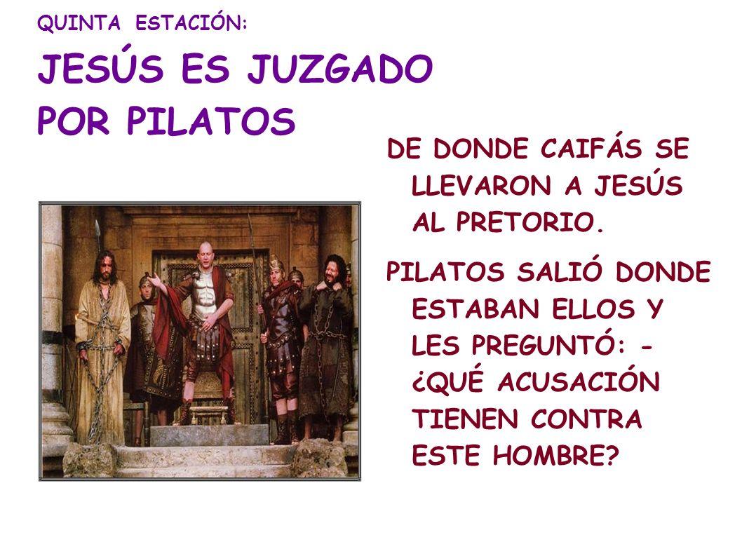 QUINTA ESTACIÓN: JESÚS ES JUZGADO POR PILATOS DE DONDE CAIFÁS SE LLEVARON A JESÚS AL PRETORIO. PILATOS SALIÓ DONDE ESTABAN ELLOS Y LES PREGUNTÓ: - ¿QU