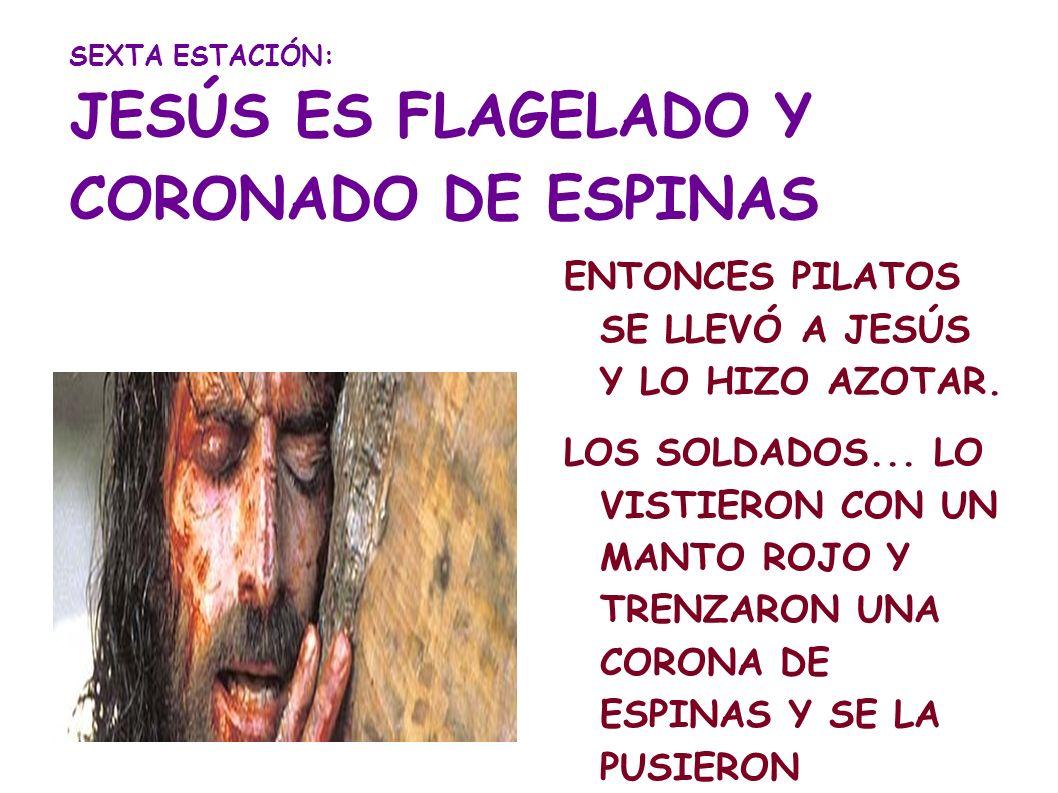 SEXTA ESTACIÓN: JESÚS ES FLAGELADO Y CORONADO DE ESPINAS ENTONCES PILATOS SE LLEVÓ A JESÚS Y LO HIZO AZOTAR. LOS SOLDADOS... LO VISTIERON CON UN MANTO