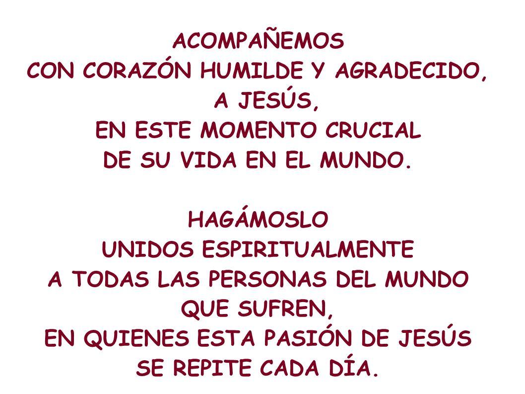 ACOMPAÑEMOS CON CORAZÓN HUMILDE Y AGRADECIDO, A JESÚS, EN ESTE MOMENTO CRUCIAL DE SU VIDA EN EL MUNDO. HAGÁMOSLO UNIDOS ESPIRITUALMENTE A TODAS LAS PE