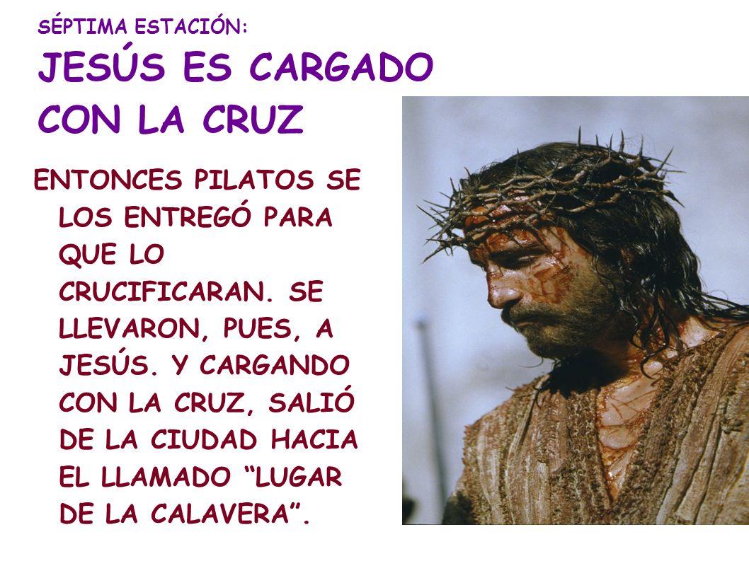 SÉPTIMA ESTACIÓN: JESÚS ES CARGADO CON LA CRUZ ENTONCES PILATOS SE LOS ENTREGÓ PARA QUE LO CRUCIFICARAN. SE LLEVARON, PUES, A JESÚS. Y CARGANDO CON LA
