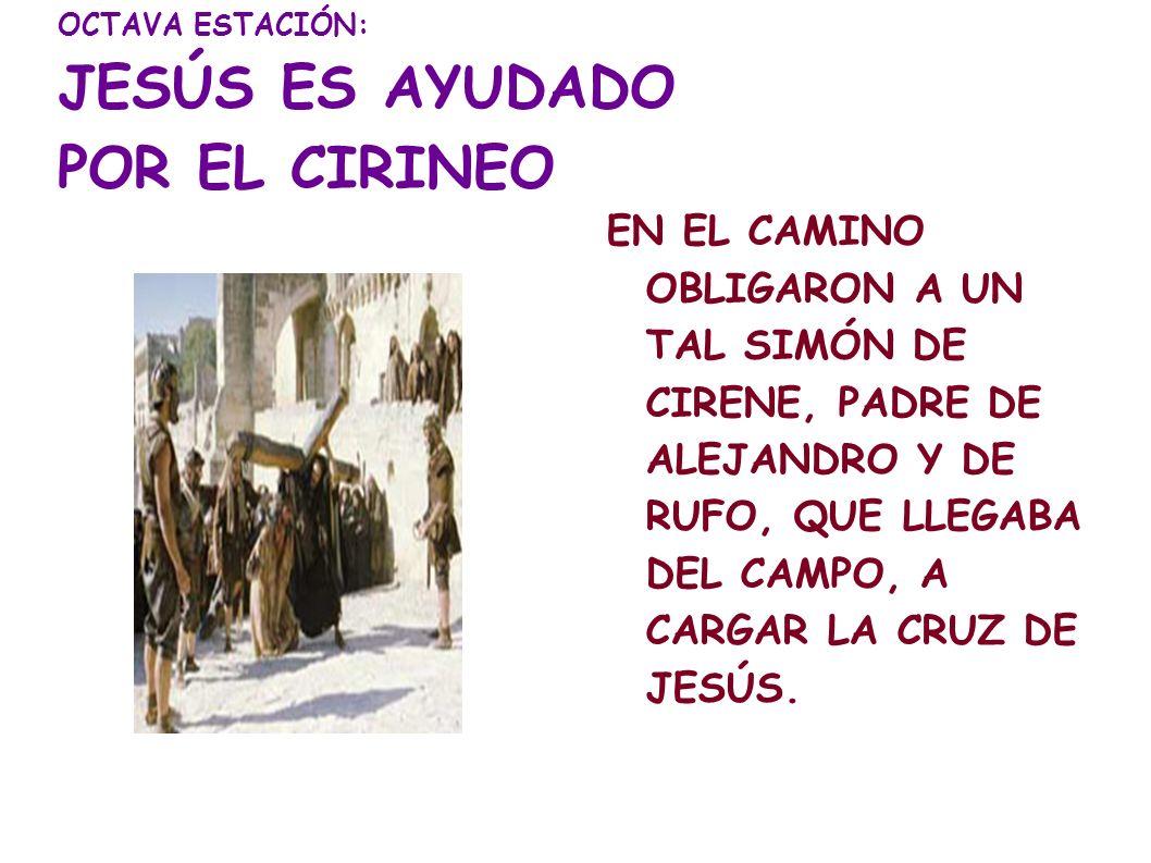 OCTAVA ESTACIÓN: JESÚS ES AYUDADO POR EL CIRINEO EN EL CAMINO OBLIGARON A UN TAL SIMÓN DE CIRENE, PADRE DE ALEJANDRO Y DE RUFO, QUE LLEGABA DEL CAMPO,