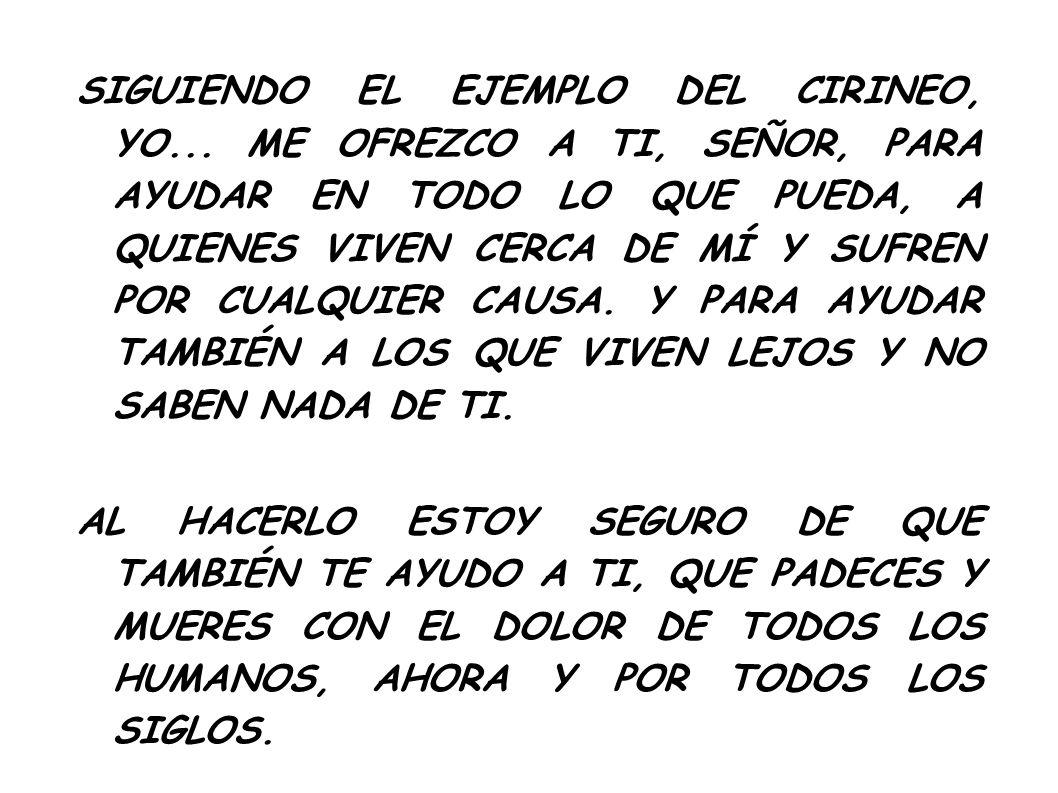 SIGUIENDO EL EJEMPLO DEL CIRINEO, YO... ME OFREZCO A TI, SEÑOR, PARA AYUDAR EN TODO LO QUE PUEDA, A QUIENES VIVEN CERCA DE MÍ Y SUFREN POR CUALQUIER C
