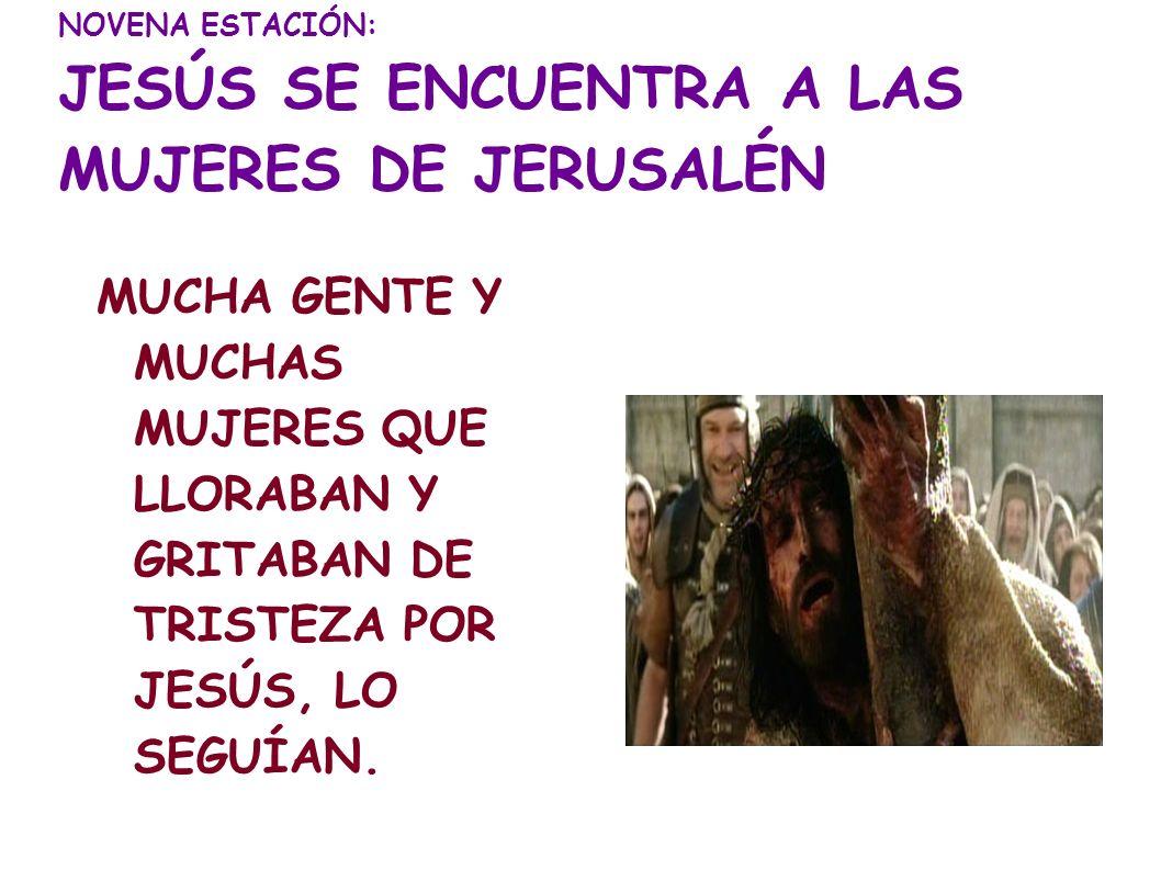NOVENA ESTACIÓN: JESÚS SE ENCUENTRA A LAS MUJERES DE JERUSALÉN MUCHA GENTE Y MUCHAS MUJERES QUE LLORABAN Y GRITABAN DE TRISTEZA POR JESÚS, LO SEGUÍAN.