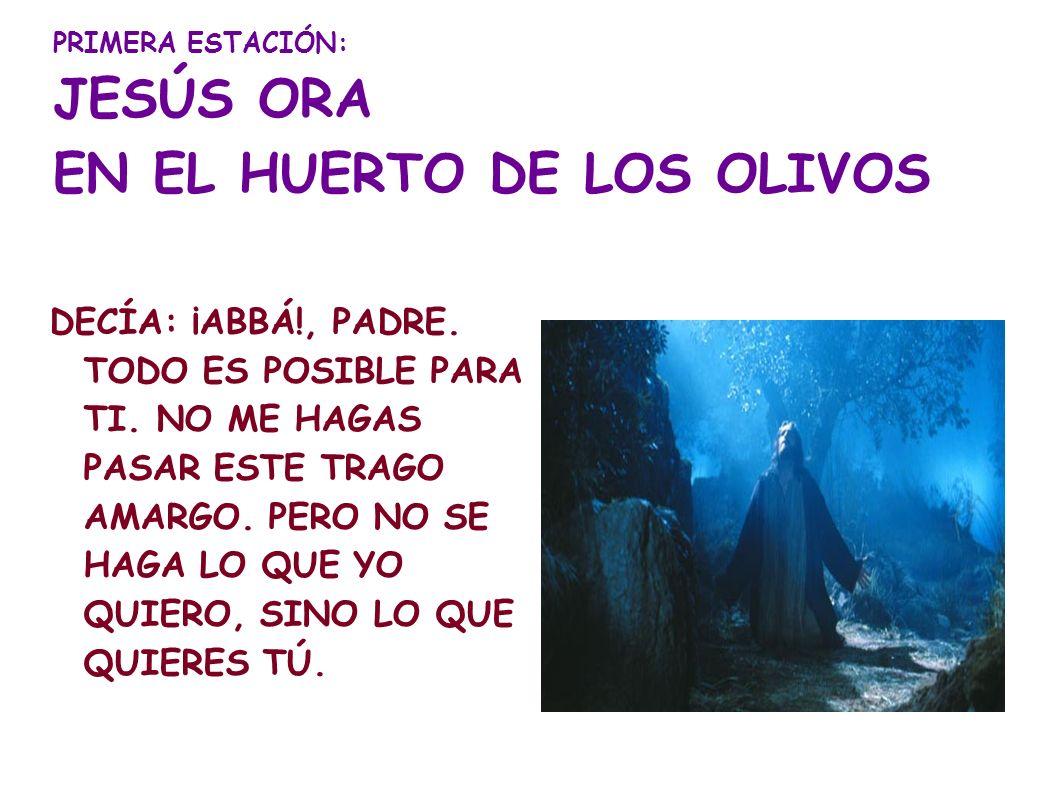 PRIMERA ESTACIÓN: JESÚS ORA EN EL HUERTO DE LOS OLIVOS DECÍA: ¡ABBÁ!, PADRE. TODO ES POSIBLE PARA TI. NO ME HAGAS PASAR ESTE TRAGO AMARGO. PERO NO SE