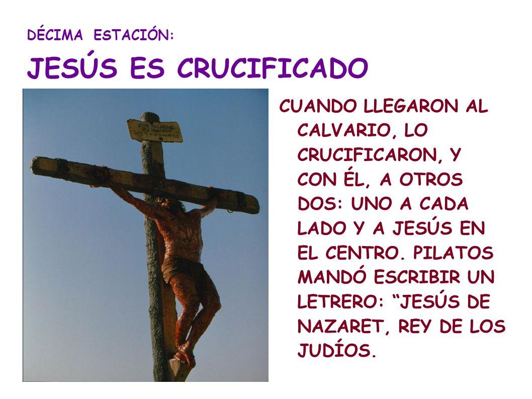 DÉCIMA ESTACIÓN: JESÚS ES CRUCIFICADO CUANDO LLEGARON AL CALVARIO, LO CRUCIFICARON, Y CON ÉL, A OTROS DOS: UNO A CADA LADO Y A JESÚS EN EL CENTRO. PIL
