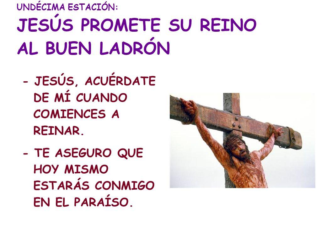 UNDÉCIMA ESTACIÓN: JESÚS PROMETE SU REINO AL BUEN LADRÓN - JESÚS, ACUÉRDATE DE MÍ CUANDO COMIENCES A REINAR. - TE ASEGURO QUE HOY MISMO ESTARÁS CONMIG