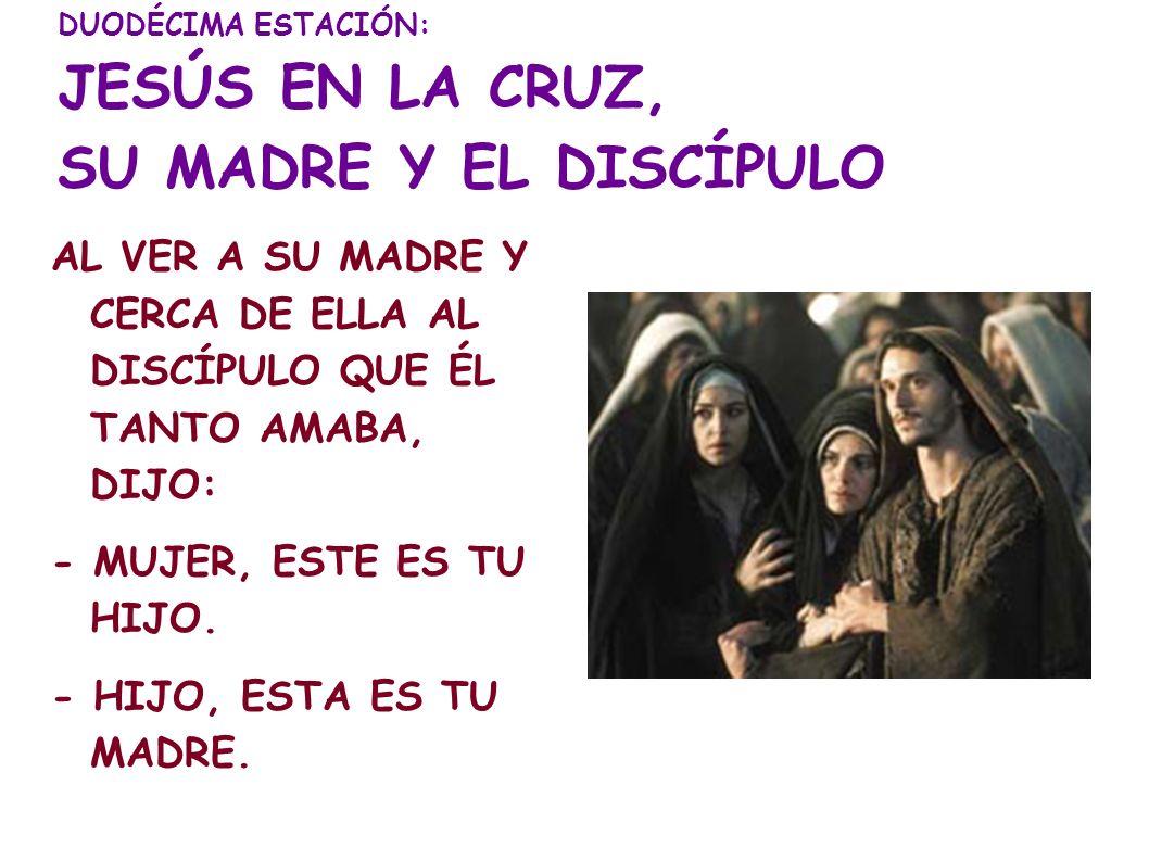 DUODÉCIMA ESTACIÓN: JESÚS EN LA CRUZ, SU MADRE Y EL DISCÍPULO AL VER A SU MADRE Y CERCA DE ELLA AL DISCÍPULO QUE ÉL TANTO AMABA, DIJO: - MUJER, ESTE E