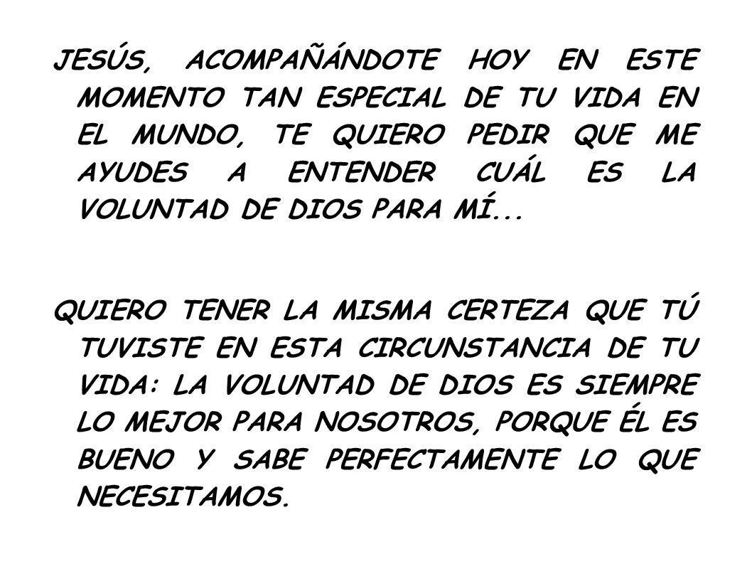 JESÚS, ACOMPAÑÁNDOTE HOY EN ESTE MOMENTO TAN ESPECIAL DE TU VIDA EN EL MUNDO, TE QUIERO PEDIR QUE ME AYUDES A ENTENDER CUÁL ES LA VOLUNTAD DE DIOS PAR