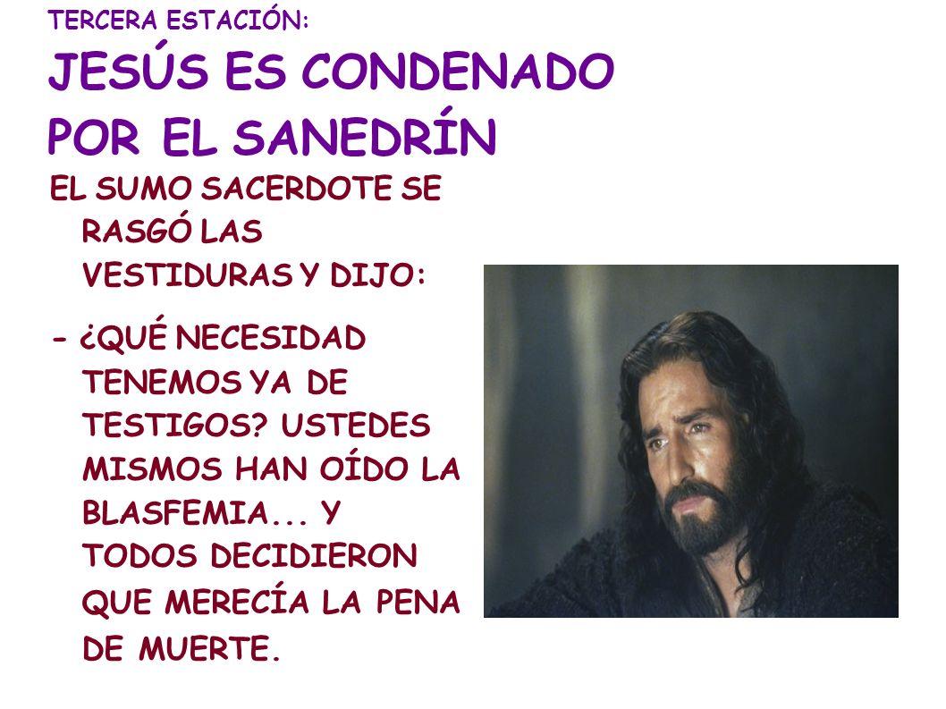 TERCERA ESTACIÓN: JESÚS ES CONDENADO POR EL SANEDRÍN EL SUMO SACERDOTE SE RASGÓ LAS VESTIDURAS Y DIJO: - ¿QUÉ NECESIDAD TENEMOS YA DE TESTIGOS? USTEDE