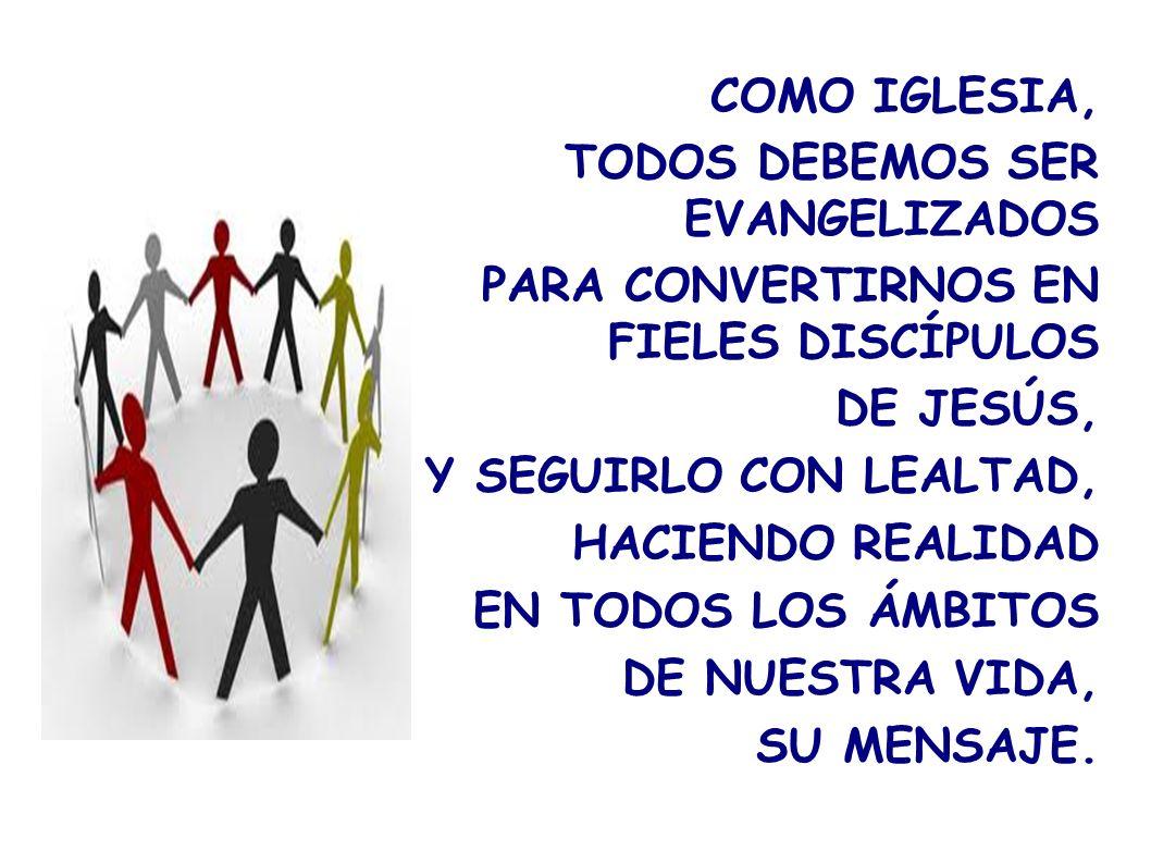 COMO IGLESIA, TODOS DEBEMOS SER EVANGELIZADOS PARA CONVERTIRNOS EN FIELES DISCÍPULOS DE JESÚS, Y SEGUIRLO CON LEALTAD, HACIENDO REALIDAD EN TODOS LOS