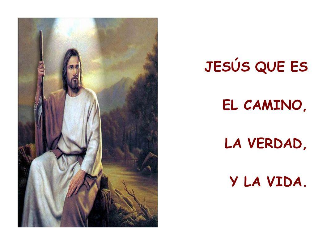 JESÚS QUE ES EL CAMINO, LA VERDAD, Y LA VIDA.
