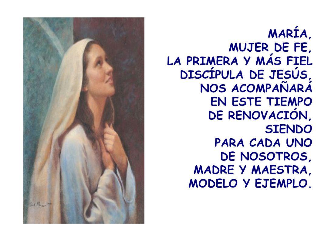 MARÍA, MUJER DE FE, LA PRIMERA Y MÁS FIEL DISCÍPULA DE JESÚS, NOS ACOMPAÑARÁ EN ESTE TIEMPO DE RENOVACIÓN, SIENDO PARA CADA UNO DE NOSOTROS, MADRE Y M