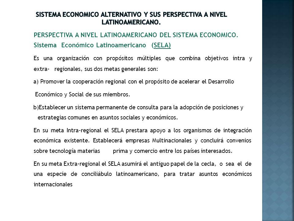 PERSPECTIVA A NIVEL LATINOAMERICANO DEL SISTEMA ECONOMICO. Sistema Económico Latinoamericano (SELA) Es una organización con propósitos múltiples que c