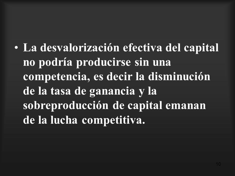 10 La desvalorización efectiva del capital no podría producirse sin una competencia, es decir la disminución de la tasa de ganancia y la sobreproducci