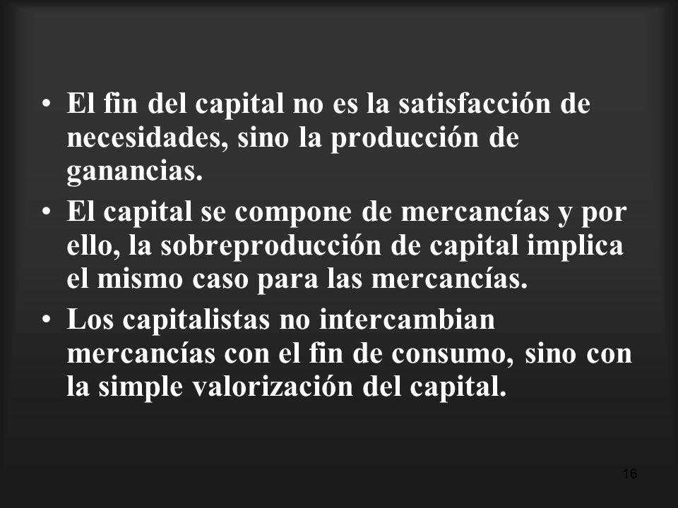 16 El fin del capital no es la satisfacción de necesidades, sino la producción de ganancias. El capital se compone de mercancías y por ello, la sobrep