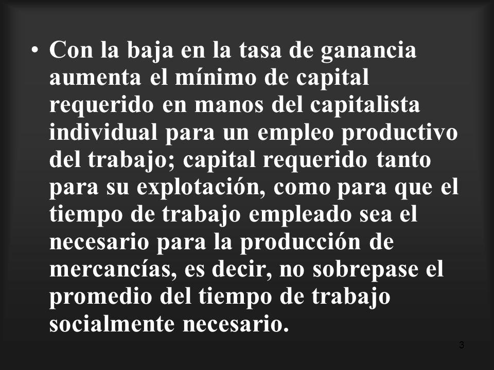 3 Con la baja en la tasa de ganancia aumenta el mínimo de capital requerido en manos del capitalista individual para un empleo productivo del trabajo;